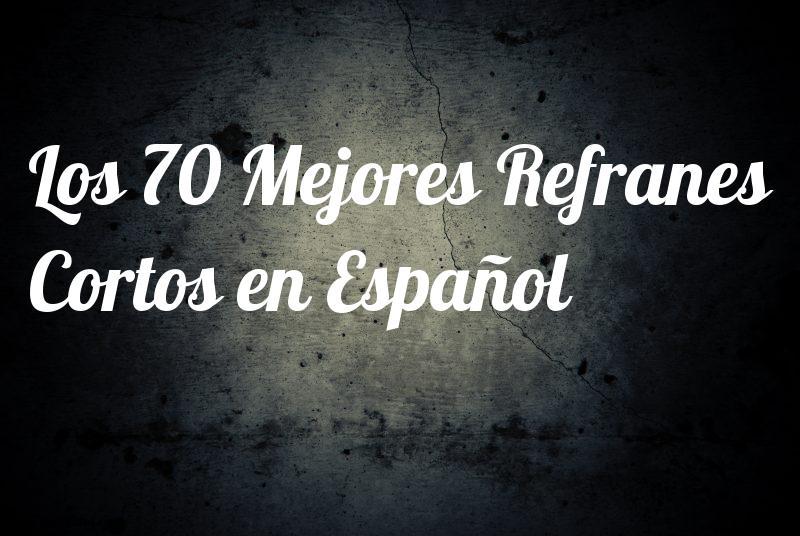 Los 70 Mejores Refranes Cortos En Español Frases Para